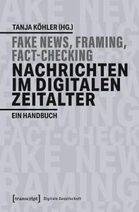Fake News  Framing  Fact Checking  Nachrichten im digitalen Zeitalter PDF