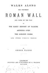 Walks Along the Northern Roman Wall: And Notes by the Way on the Early History of Falkirk, Arthur's Oven, the Gododin Poems, and Other Curious Things