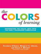 The Colors of Learning: Integrating the Visual Arts Into the Early Childhood Curriculum