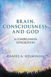 Brain, Consciousness, and God: A Lonerganian Integration