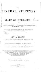 The General Statutes of the State of Nebraska: Comprising All Laws of a General Nature in Force, September 1, 1873. Compiled from The Revised Statutes of 1866, and the Various Session Laws Since Enacted, Including the Acts Passed at the Ninth and Tenth Sessions of the Legislature of 1873