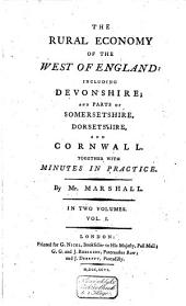 The Rural Economy of the West of England; Including Devonshire; and Parts of Somersetshire, Dorsetshire, and Cornwall: Together with Minutes in Practice, Volume 1