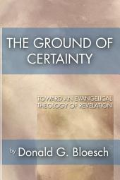 The Ground of Certainty: Toward an Evangelical Theology of Revelation