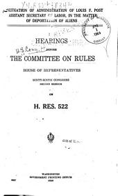 Investigation of Administration of Louis F. Post, Assistant Secretary of Labor, in the Matter of Deportation of Aliens: Hearings Before the Committee on Rules, House of Representatives, Sixty-sixth Congress, Second Session, on H. Res. 522