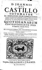 D. Joannis del Castillo Sotomayor, J.C. nobilissimi ... Quotidianarum controversiarum juris tomus sextus: in quo de conjecturis et interpretatione ultimarum voluntatum tractatus completur ...