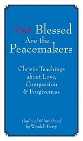 Blessed Are the Peacemakers: Christ s Teachings About Love, Compassion and Forgiveness