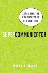 Supercommunicator: Explaining the Complicated So Anyone Can Understand
