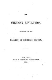 The American Revolution, Including Also The Beauties of American History