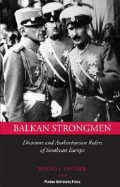 Balkan Strongmen: Dictators and Authoritarian Rulers of South Eastern Europe