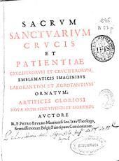 Sacrum sanctuarium crucis et patientiae crucifixorum et cruciferorum: emblematicis imaginibus laborantium et agrotantium ornatum ...