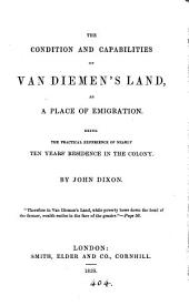 The Condition and Capabilities of Van Diemen's Land as a Place of Emigration: Being the Practical Experience of Nearly Ten Years' Residence in the Colony