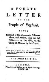 A Fourth Letter to the People of England: On the Conduct of the M--rs in Alliances, Fleets, Amd Armies, Since the First Differences on the Ohio, to the Taking of Minorca by the French