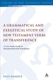 A Grammatical and Exegetical Study of New Testament Verbs of Transference: A Case Frame Guide to Interpretation and Translation