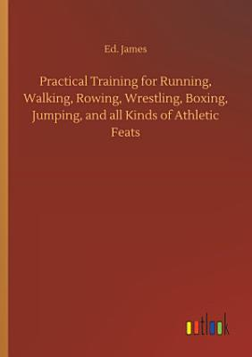 Practical Training for Running  Walking  Rowing  Wrestling  Boxing  Jumping  and all Kinds of Athletic Feats PDF