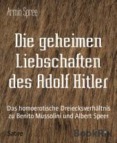 Die geheimen Liebschaften des Adolf Hitler: Das homoerotische Dreiecksverhältnis zu Benito Mussolini und Albert Speer