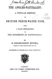 The Angler-naturalist: A Popular History of British Fresh-water Fish, with a Plain Explanation of the Rudiments of Ichthyology