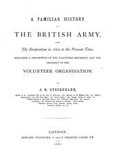 A Familiar History of the British Army, from the Earliest Restoration in 1660 to the the Present Time: Including a Description of the Volunteer Movement, and the Progress of the Volunteer Organisation