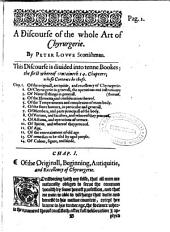 A Discourse of the Whole Art of Chyrurgerie: Wherein is Exactly Set Downe the Definition, Causes, Accidents, Prognostications, and Cures of All Sorts of Diseases, Both in Generall and Particular, which at Any Time Heretofore Haue Been Practized by Any Chirurgion: According to the Opinion of All the Ancient Professors of that Science. Which is Not Onely Profitable for Chyrurgions; But Also for All Sorts of People: Both for Preuenting of Sicknesse; and Recouerie of Health