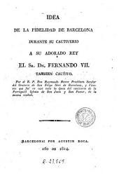 Idea de la fidelidad de Barcelona durante su cautiverio a su adorado rey el Sr. Dn. Fernando VII también cautivo