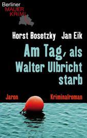 Am Tag, als Walter Ulbricht starb: Kriminalroman