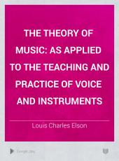 The Theory of Music: As Applied to the Teaching and Practice of Voice and Instruments