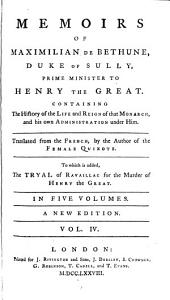 Memoirs of Maximilian de Bethune, duke of Sully, prime minister to Henry the Great: Containing the history of the life and reign of that monarch, and his own administration under him, Volume 4