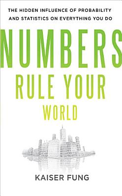 Numbers Rule Your World  The Hidden Influence of Probabilities and Statistics on Everything You Do