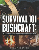 Survival 101 Bushcraft  the Essential Guide for Wilderness Survival 2021 PDF