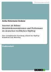 Internet als Bühne: Identitätskonstruktionen und Performanz im deutschen weiblichen HipHop: Eine exemplarische Forschung anhand der HipHop Künstlerin Lady Bitch Ray