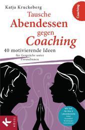 Tausche Abendessen gegen Coaching: 40 motivierende Ideen für Gespräche unter Freundinnen