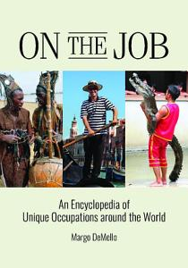 On the Job  An Encyclopedia of Unique Occupations around the World PDF
