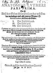 Anatomiae Lutheri pars prima [second and third]. Das ist, Auss den Siben bösen Geistern des vil Seelen verlustigen ... Mannes D. M. Lutheri, die drey erste Geister. Darinnen ... der Luther auss seinen eigenen Worten dermassen lebendig abgemahlt wirdt, dass meniglich Ihn also bald kennen, und ober ein Prophet Gottes, oder etwas anders gewesen, ... spüren kanff, etc: Volume 1
