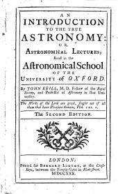An Introduction to the True Astronomy: Or, Astronomical Lectures Read in the Astronomical School of the University of Oxford