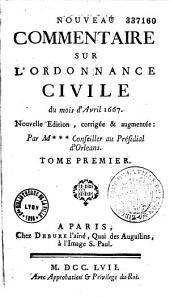 Nouveau commentaire sur l'Ordonnance civile d'avril 1667. Nouvelle édition, augmentée de l'Idée de la justice civile, par M***, conseiller au présidial d'Orléans
