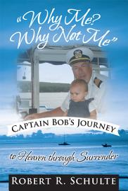 Why Me  Why Not Me Captain Bob S Journey To Heaven Through Surrender