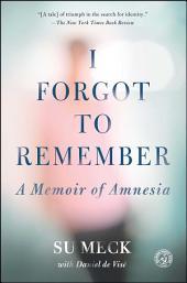I Forgot to Remember: A Memoir of Amnesia
