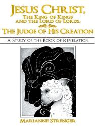 Jesus Christ The King Of Kings And The Lord Of Lords The Judge Of His Creation Book PDF