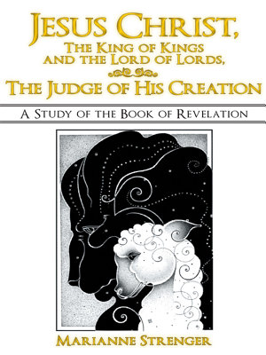 Jesus Christ  the King of Kings and the Lord of Lords  the Judge of His Creation PDF