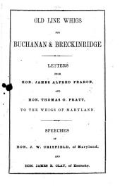 Old Line Whigs for Buchanan&Breckinridge. Letters from Hon. James Alfred Pearce, and Hon. Thomas G. Pratt, to the Whigs of Maryland. Speeches of Hon. J. W. Crisfield ... and Hon. James B. Clay