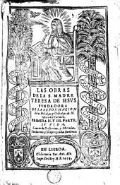Las obras de la S. Madre: Primera II y III parte Su Vida. Camino de Perfecció y Moradas Fundaciones Cóceptos y todas sus obras