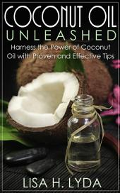 Coconut Oil Unleashed: Harness the Power of Coconut Oil with Proven and Effective Tips