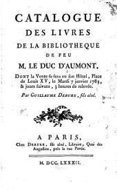 Catalogue des livres de la bibliotheque de feu M. le duc d'Aumont: dont la vente se sera en son hôtel, place de Louis XV, le mardi 7 janvier 1783, & jours suivans ...