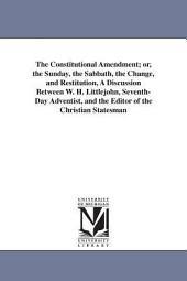 The Constitutional Amendment, Or the Sunday, the Sabbath, the Change and Restitution: A Discussion Between W.H. Littlejohn and the Editor of the Christian Statesman [David McAllister]
