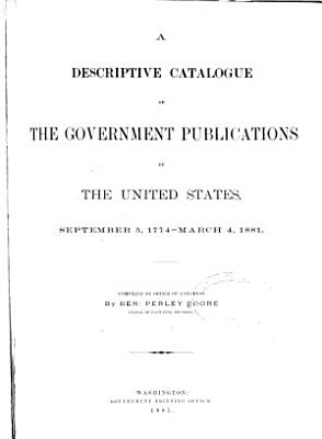 A Descriptive Catalogue of the Government Publications of the United States  September 5  1774 March 4  1881 PDF