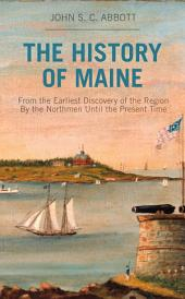 The History of Maine: From the Earliest Discovery of the Region By the Northmen Until the Present Time