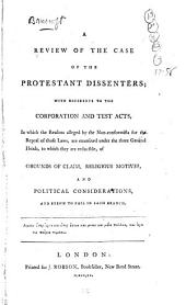 A Review of the Case of the Protestant Dissenters with Reference to the Corporation and Test Acts ...