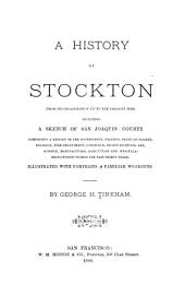 A History of Stockton from Its Organization Up to the Present Time, Including a Sketch of San Joaquin County: Comprising a History of the Government, Politics, State of Religion, Fire Department, Commerce, Secret Societies, Art, Science, Manufactures, Agriculture and Miscellaneous Events Within the Past Thirty Years