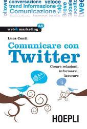 Comunicare con Twitter: Creare relazioni, informarsi, lavorare