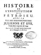 Histoire De L'Institution De La Fête-Dieu: Avec La Vie Des Bienheureuses Julienne et Eve, Toutes deux originaires de Liege