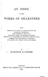 An Index to the Works of Shakspere: Giving References, by Topics, to Notable Passages and Significant Expressions; Brief Histories of the Plays; Geographical Names, and Historical Incidents; Mention of All Characters, and Sketches of Important Ones; Together with Explanations of Allusions and Obscure and Obsolete Words and Phrases